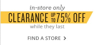 in-store only, clearance up to 75% off while they last. find a store