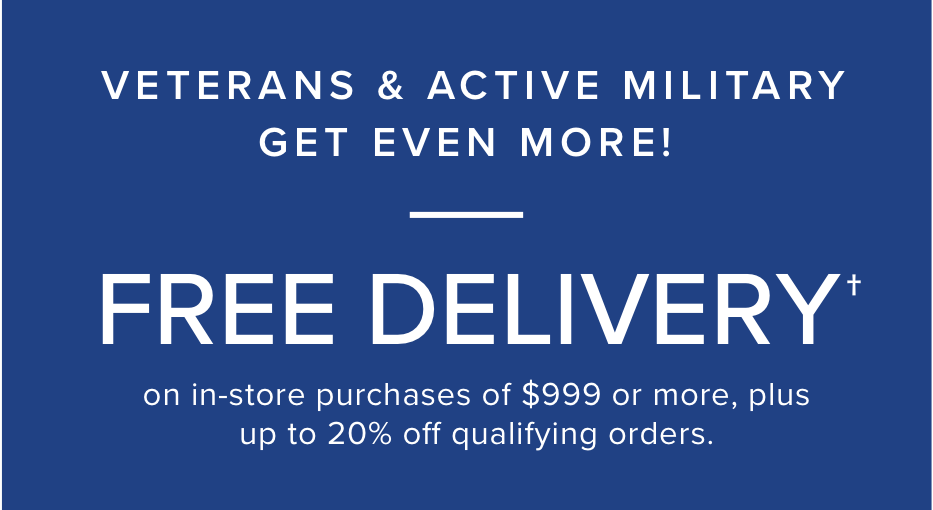 Veterans and Military get even more! free delivery on orders of $999+ see store for details