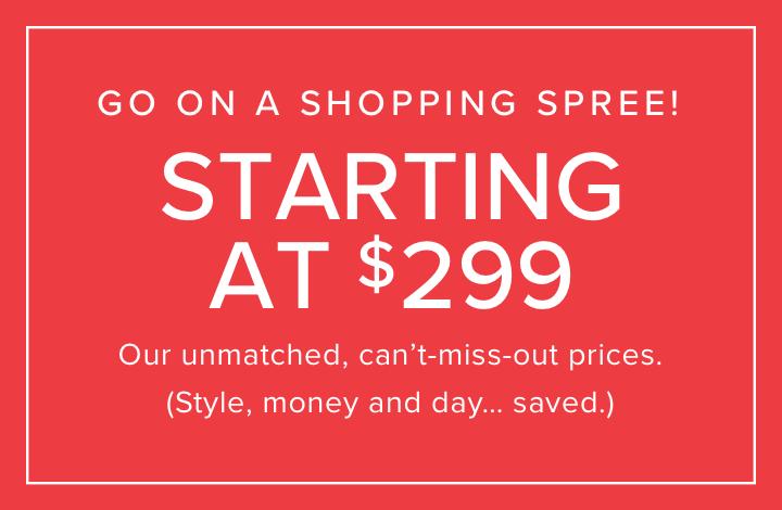 go on a shopping spree   starting at $299 everyday    Our unmatched, can't-miss-out prices. Style, money and day… saved.