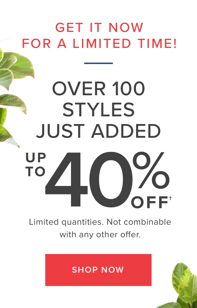 GET IT NOW FOR A LIMITED TIME! | OVER 100 STYLES up to 40% Off | Limited quantities. Not combinable with any other offer. | Shop Now